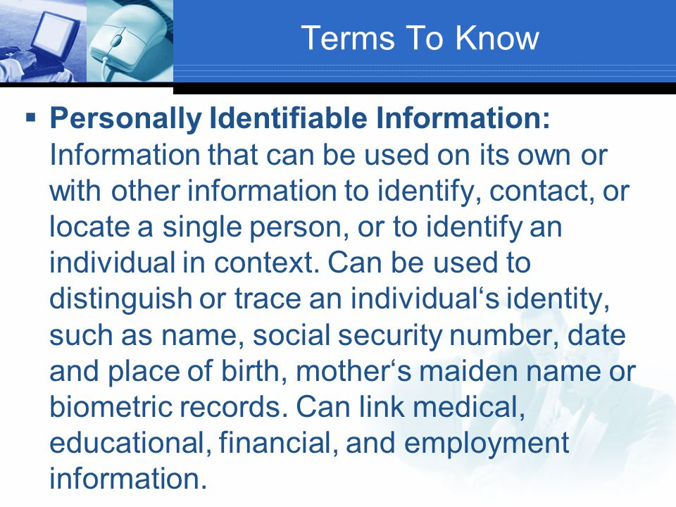 Terms To Know  Personally Identifiable Information: Information that can be used on its own or with other information to identify, contact, or locate