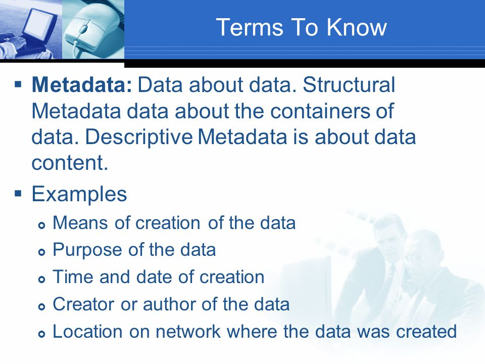 Terms To Know  Metadata: Data about data. Structural Metadata data about the containers of data. Descriptive Metadata is about data content.  Exampl
