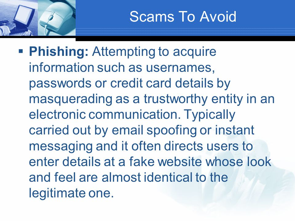 Scams To Avoid  Phishing: Attempting to acquire information such as usernames, passwords or credit card details by masquerading as a trustworthy enti