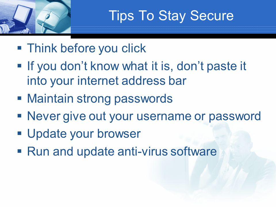 Tips To Stay Secure  Think before you click  If you don't know what it is, don't paste it into your internet address bar  Maintain strong passwords  Never give out your username or password  Update your browser  Run and update anti-virus software