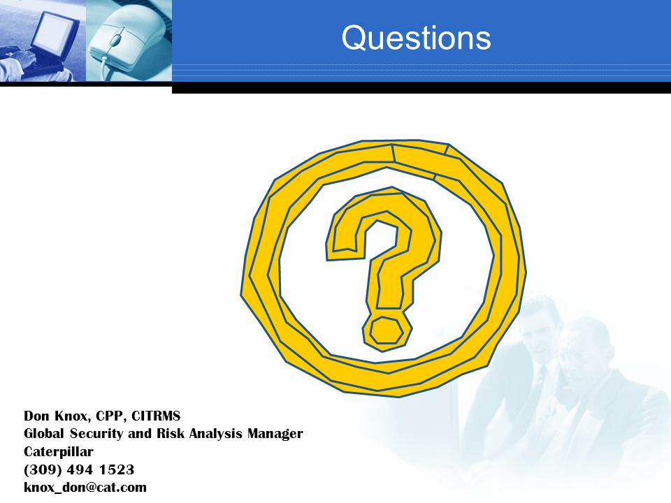 Questions Don Knox, CPP, CITRMS Global Security and Risk Analysis Manager Caterpillar (309) 494 1523 knox_don@cat.com