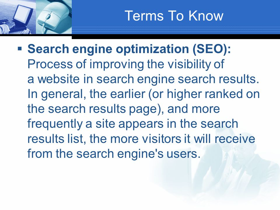 Terms To Know  Search engine optimization (SEO): Process of improving the visibility of a website in search engine search results. In general, the ea
