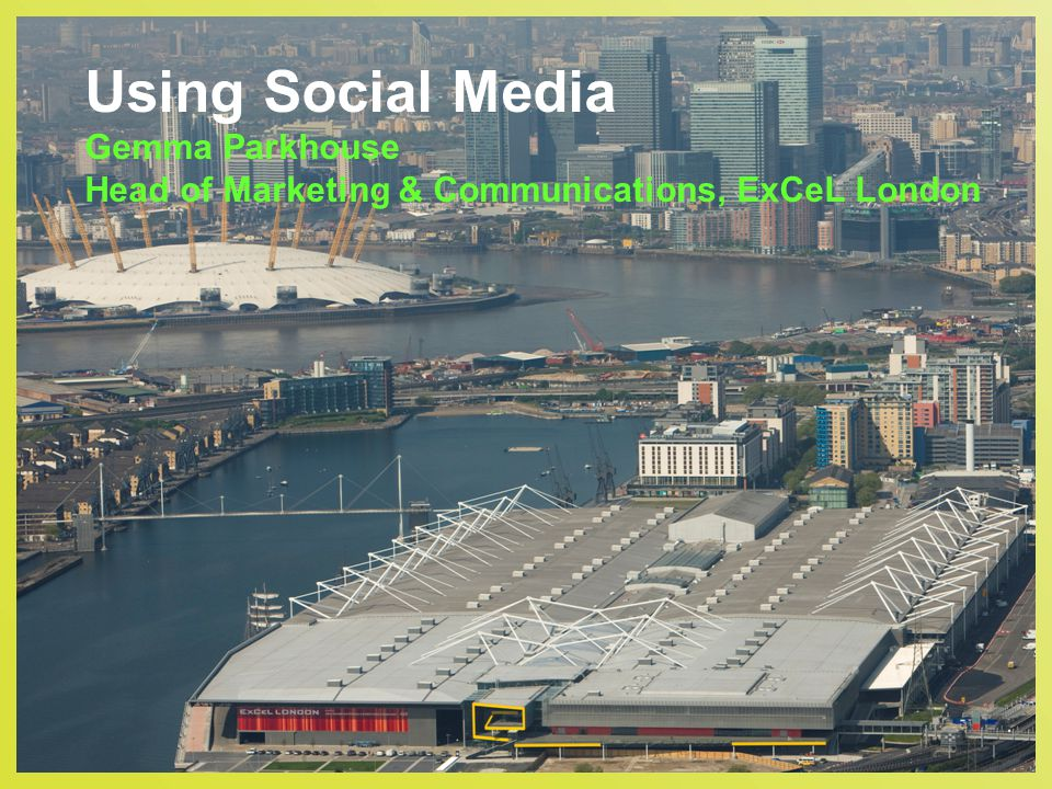 Using Social Media Gemma Parkhouse Head of Marketing & Communications, ExCeL London