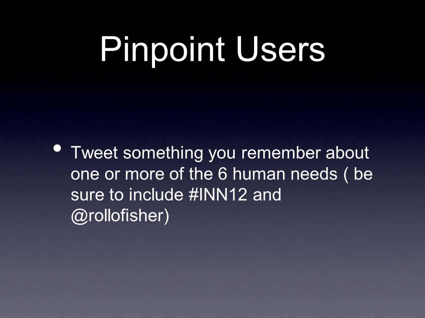 Pinpoint Users Tweet something you remember about one or more of the 6 human needs ( be sure to include #INN12 and @rollofisher)