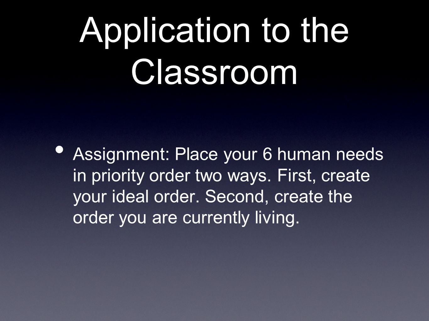Application to the Classroom Assignment: Place your 6 human needs in priority order two ways.