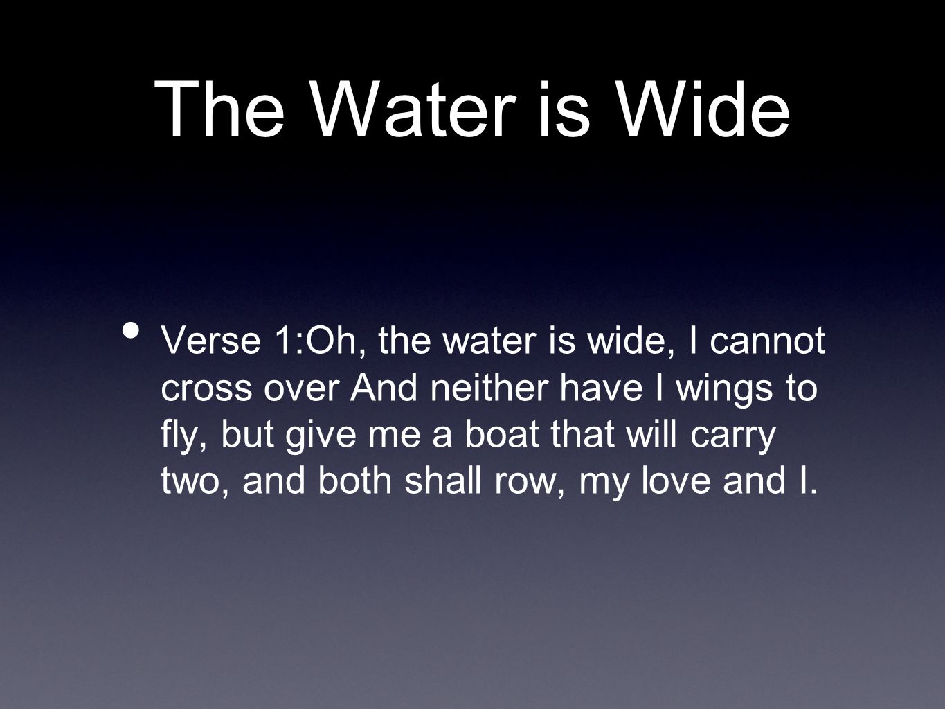 The Water is Wide Verse 1:Oh, the water is wide, I cannot cross over And neither have I wings to fly, but give me a boat that will carry two, and both shall row, my love and I.