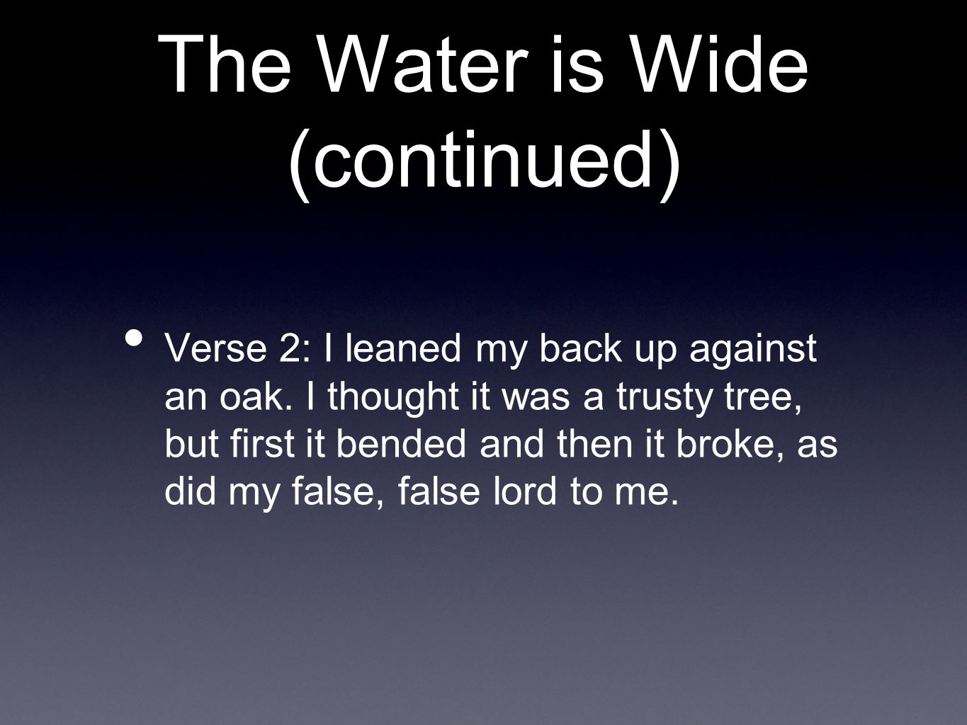 The Water is Wide (continued) Verse 2: I leaned my back up against an oak.