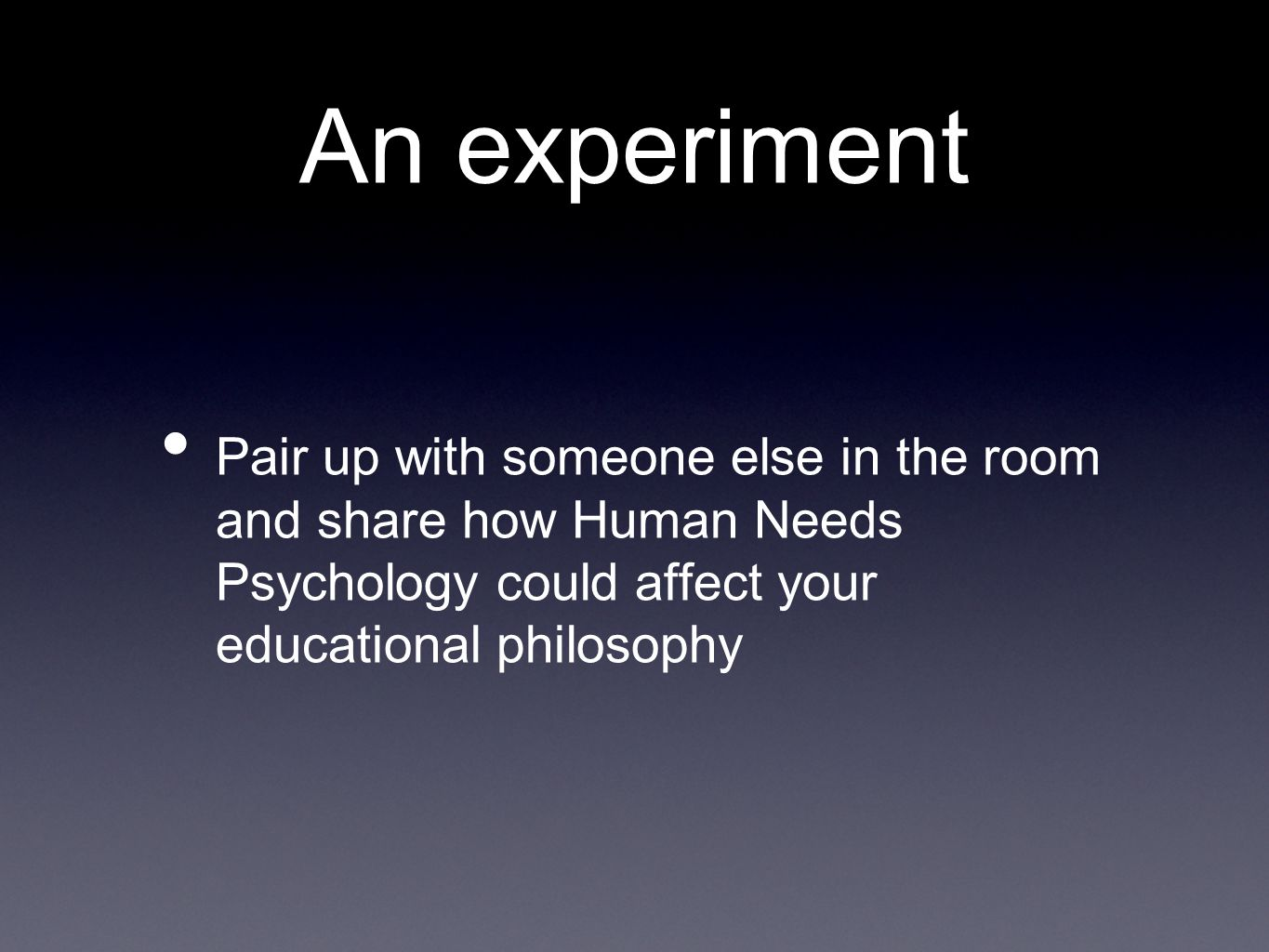 An experiment Pair up with someone else in the room and share how Human Needs Psychology could affect your educational philosophy
