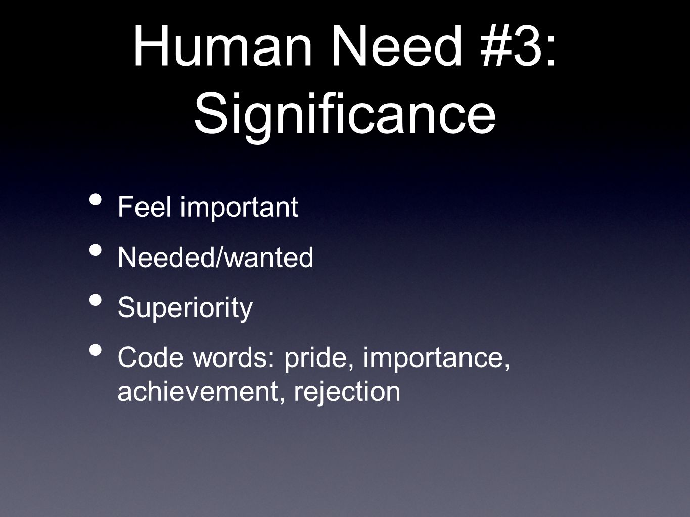 Human Need #3: Significance Feel important Needed/wanted Superiority Code words: pride, importance, achievement, rejection