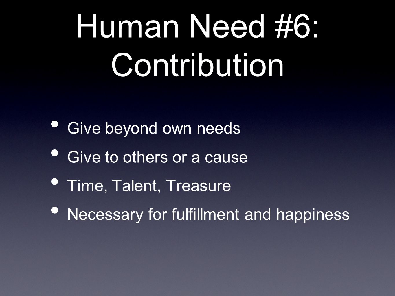 Human Need #6: Contribution Give beyond own needs Give to others or a cause Time, Talent, Treasure Necessary for fulfillment and happiness