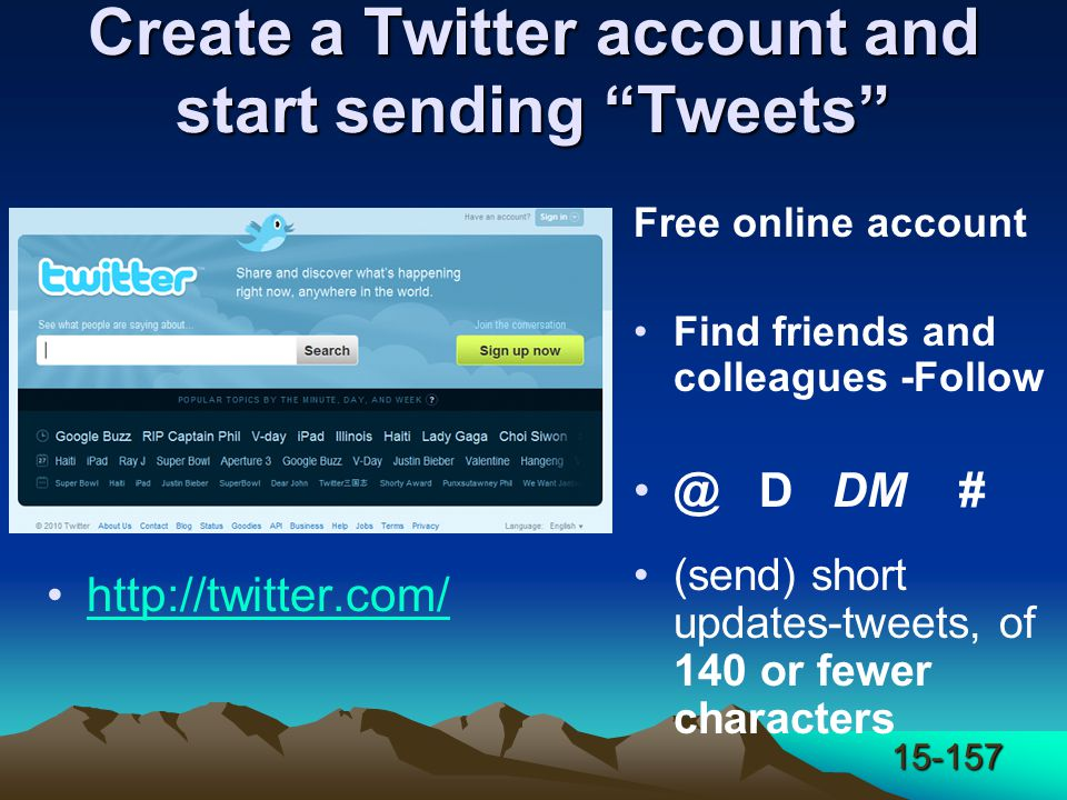 15-157 Create a Twitter account and start sending Tweets http://twitter.com/ Free online account Find friends and colleagues -Follow @ D DM # (send) short updates-tweets, of 140 or fewer characters