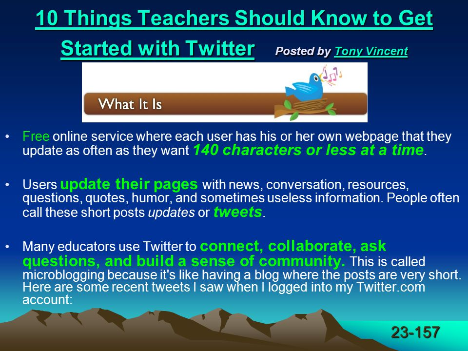 23-157 10 Things Teachers Should Know to Get Started with Twitter 10 Things Teachers Should Know to Get Started with Twitter Posted by Tony Vincent Tony Vincent 10 Things Teachers Should Know to Get Started with TwitterTony Vincent Free online service where each user has his or her own webpage that they update as often as they want 140 characters or less at a time.