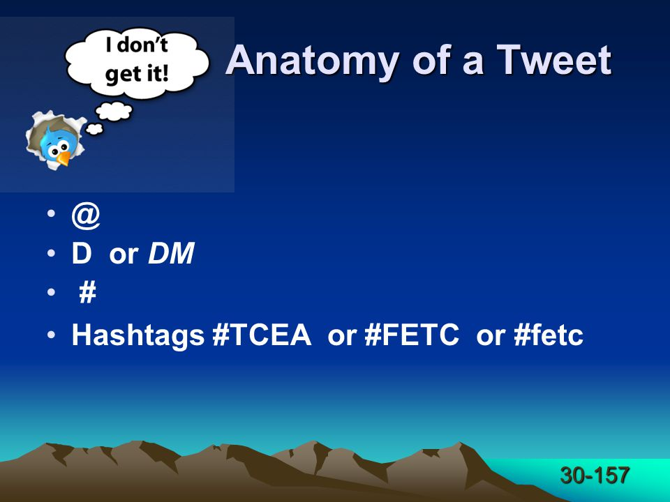30-157 Anatomy of a Tweet @ D or DM # Hashtags #TCEA or #FETC or #fetc