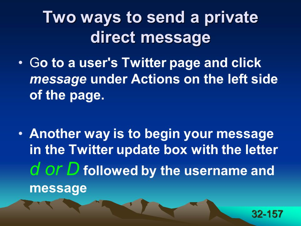 32-157 Two ways to send a private direct message Go to a user s Twitter page and click message under Actions on the left side of the page.