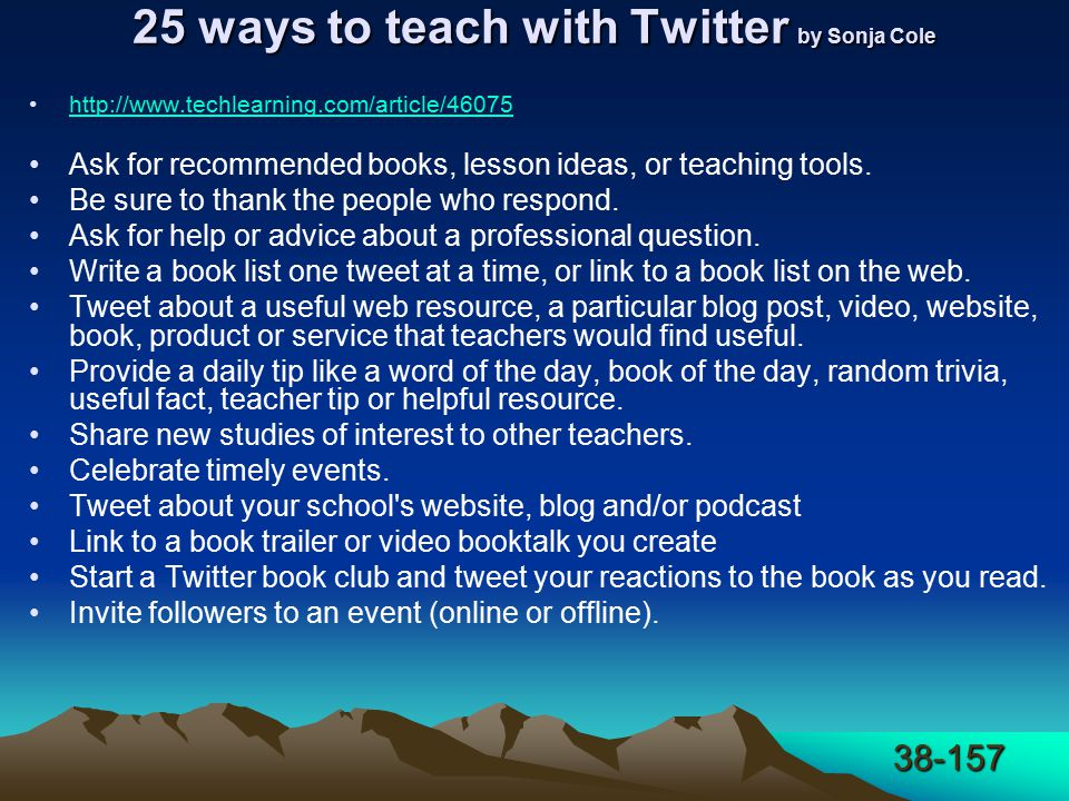 38-157 25 ways to teach with Twitter by Sonja Cole http://www.techlearning.com/article/46075 Ask for recommended books, lesson ideas, or teaching tools.