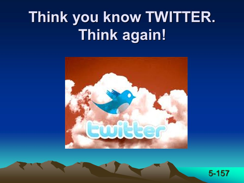 5-157 Think you know TWITTER. Think again!