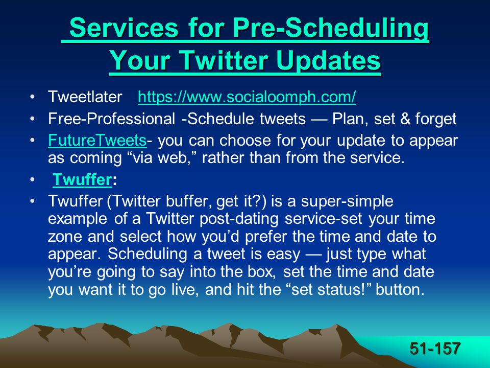 51-157 Services for Pre-Scheduling Your Twitter Updates Services for Pre-Scheduling Your Twitter Updates Tweetlater https://www.socialoomph.com/https://www.socialoomph.com/ Free-Professional -Schedule tweets — Plan, set & forget FutureTweets- you can choose for your update to appear as coming via web, rather than from the service.FutureTweets Twuffer:Twuffer Twuffer (Twitter buffer, get it ) is a super-simple example of a Twitter post-dating service-set your time zone and select how you'd prefer the time and date to appear.