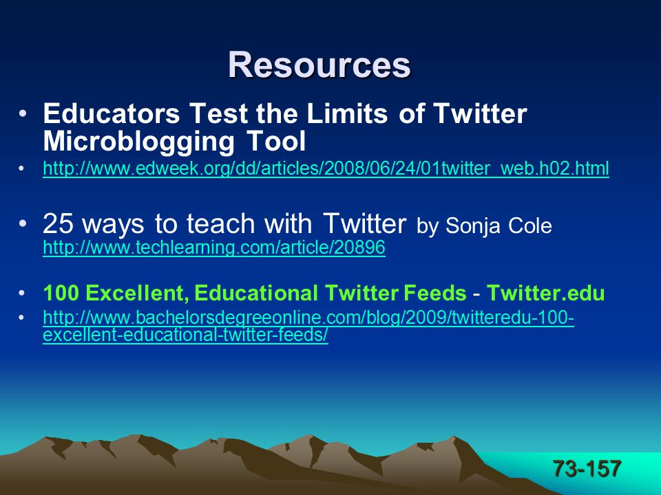 73-157 Resources Educators Test the Limits of Twitter Microblogging Tool http://www.edweek.org/dd/articles/2008/06/24/01twitter_web.h02.html 25 ways to teach with Twitter by Sonja Cole http://www.techlearning.com/article/20896 http://www.techlearning.com/article/20896 100 Excellent, Educational Twitter Feeds - Twitter.edu http://www.bachelorsdegreeonline.com/blog/2009/twitteredu-100- excellent-educational-twitter-feeds/http://www.bachelorsdegreeonline.com/blog/2009/twitteredu-100- excellent-educational-twitter-feeds/