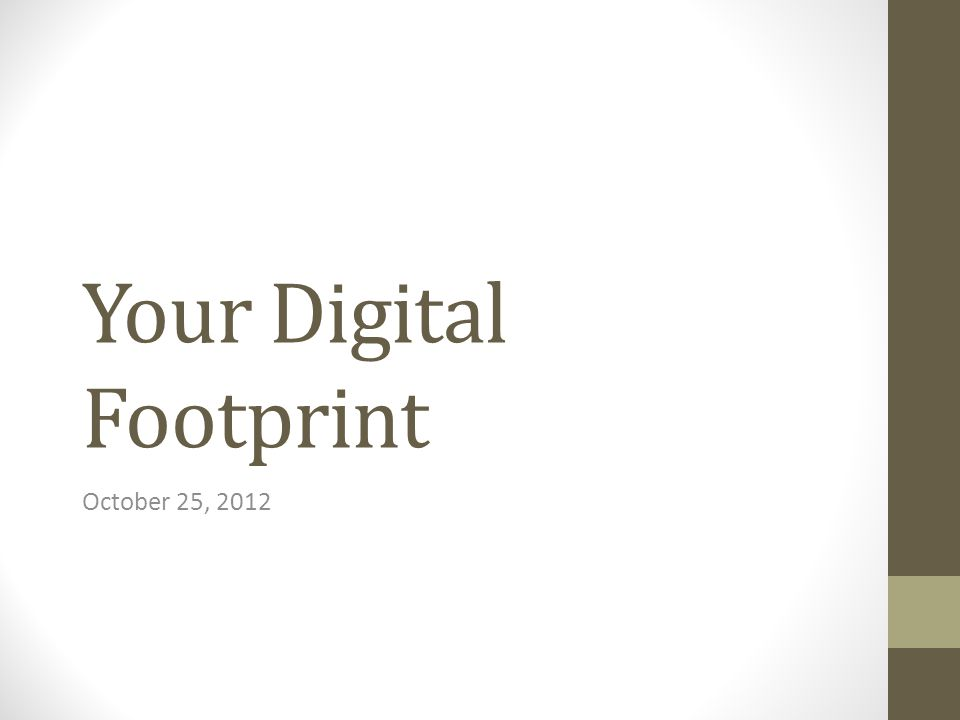 Your Digital Footprint October 25, 2012