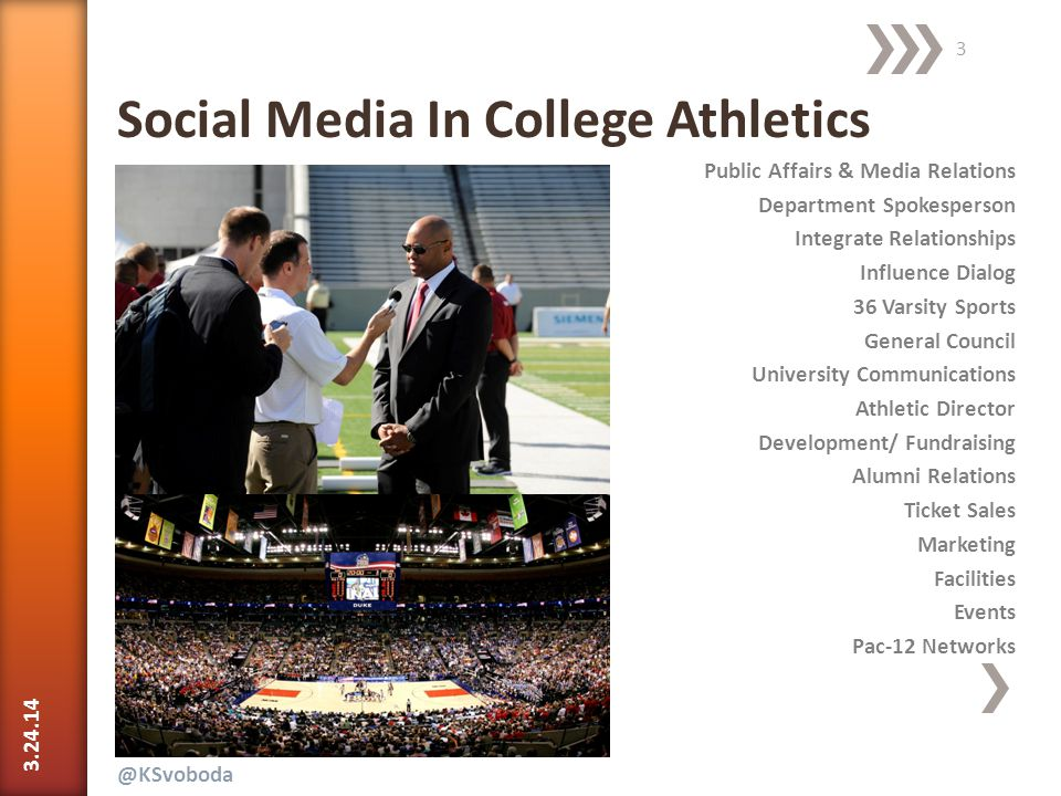 Public Affairs & Media Relations Department Spokesperson Integrate Relationships Influence Dialog 36 Varsity Sports General Council University Communications Athletic Director Development/ Fundraising Alumni Relations Ticket Sales Marketing Facilities Events Pac-12 Networks 3.24.14 @KSvoboda 3 Social Media In College Athletics