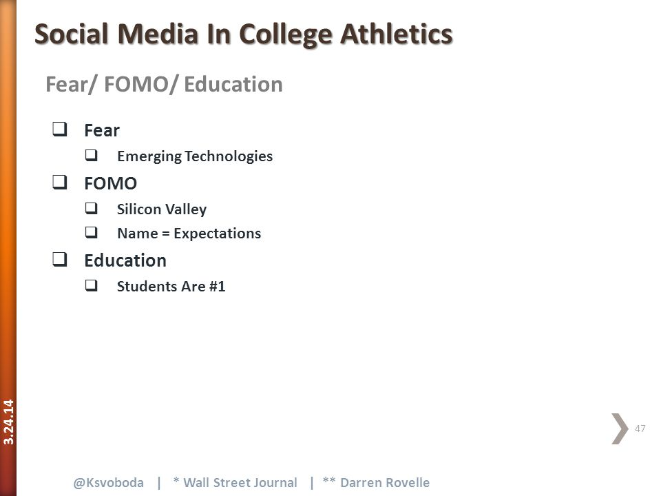 3.24.14 47 @Ksvoboda | * Wall Street Journal | ** Darren Rovelle Fear/ FOMO/ Education Social Media In College Athletics  Fear  Emerging Technologies  FOMO  Silicon Valley  Name = Expectations  Education  Students Are #1