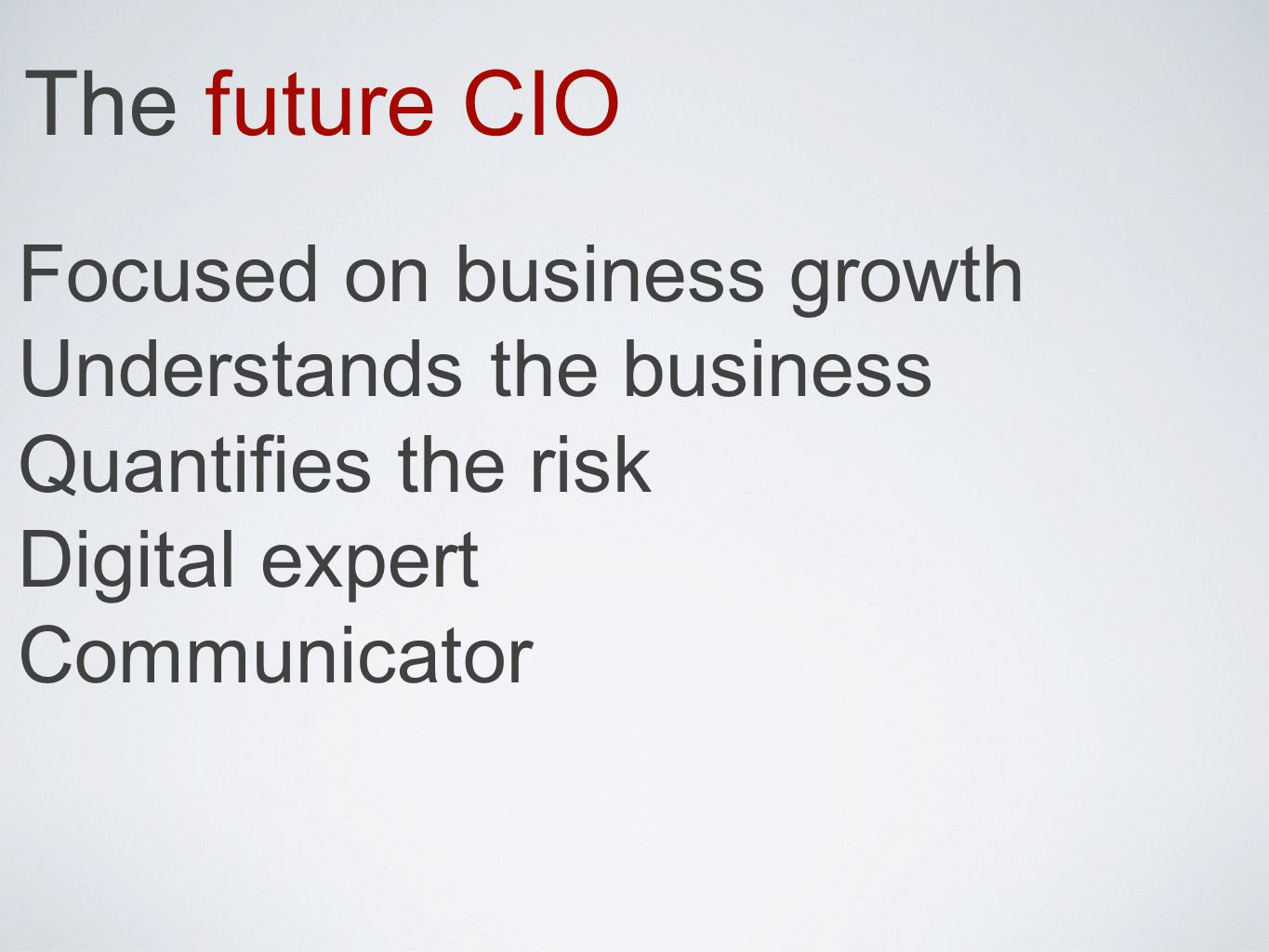 The future CIO Focused on business growth Understands the business Quantifies the risk Digital expert Communicator