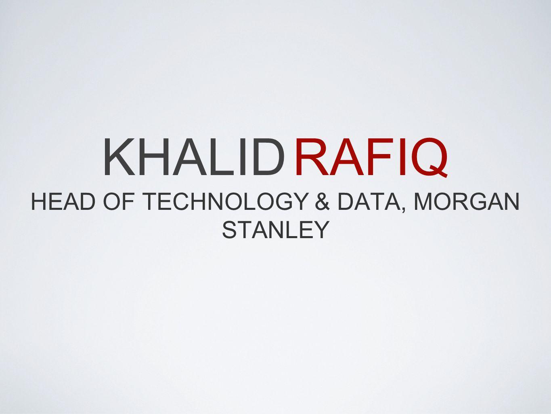 KHALID RAFIQ HEAD OF TECHNOLOGY & DATA, MORGAN STANLEY