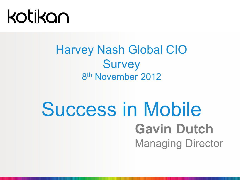 Harvey Nash Global CIO Survey 8 th November 2012 Success in Mobile Gavin Dutch Managing Director