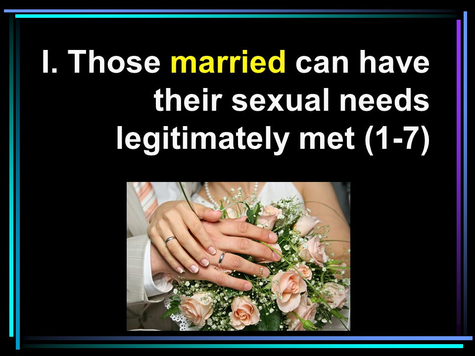 I. Those married can have their sexual needs legitimately met (1-7)