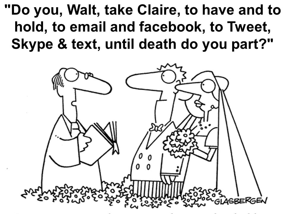 Black Do you, Walt, take Claire, to have and to hold, to email and facebook, to Tweet, Skype & text, until death do you part?