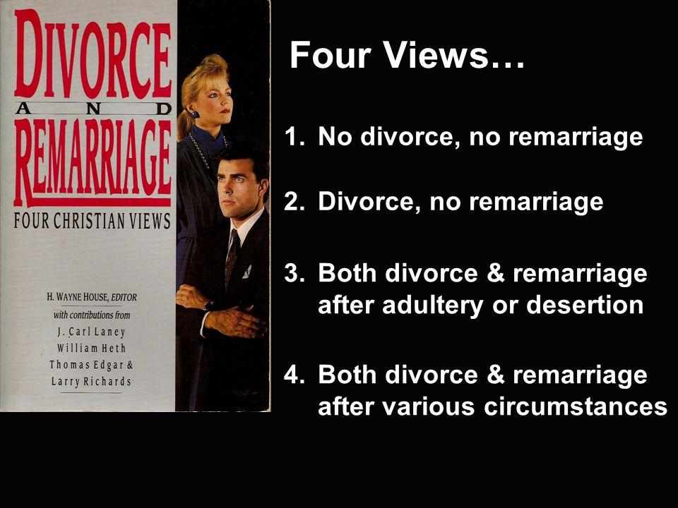 Four Views… 1.No divorce, no remarriage 2.Divorce, no remarriage 3.Both divorce & remarriage after adultery or desertion 4.Both divorce & remarriage after various circumstances