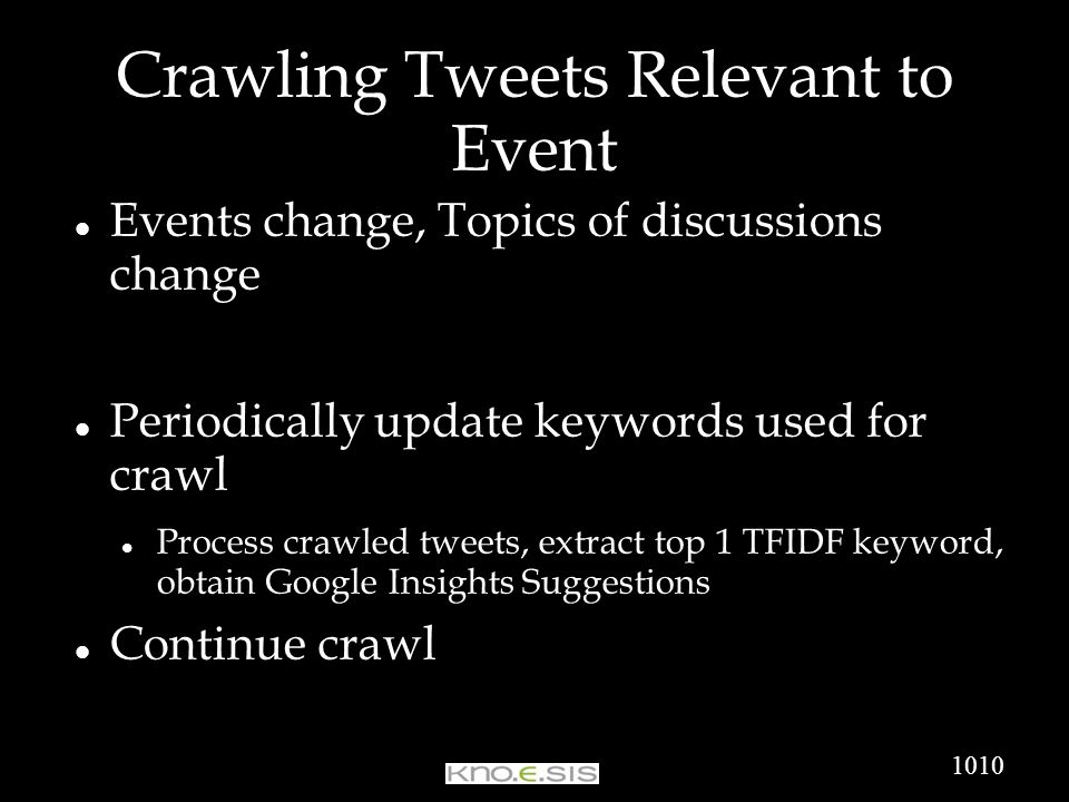 Crawling Tweets Relevant to Event Events change, Topics of discussions change Periodically update keywords used for crawl Process crawled tweets, extract top 1 TFIDF keyword, obtain Google Insights Suggestions Continue crawl 1010