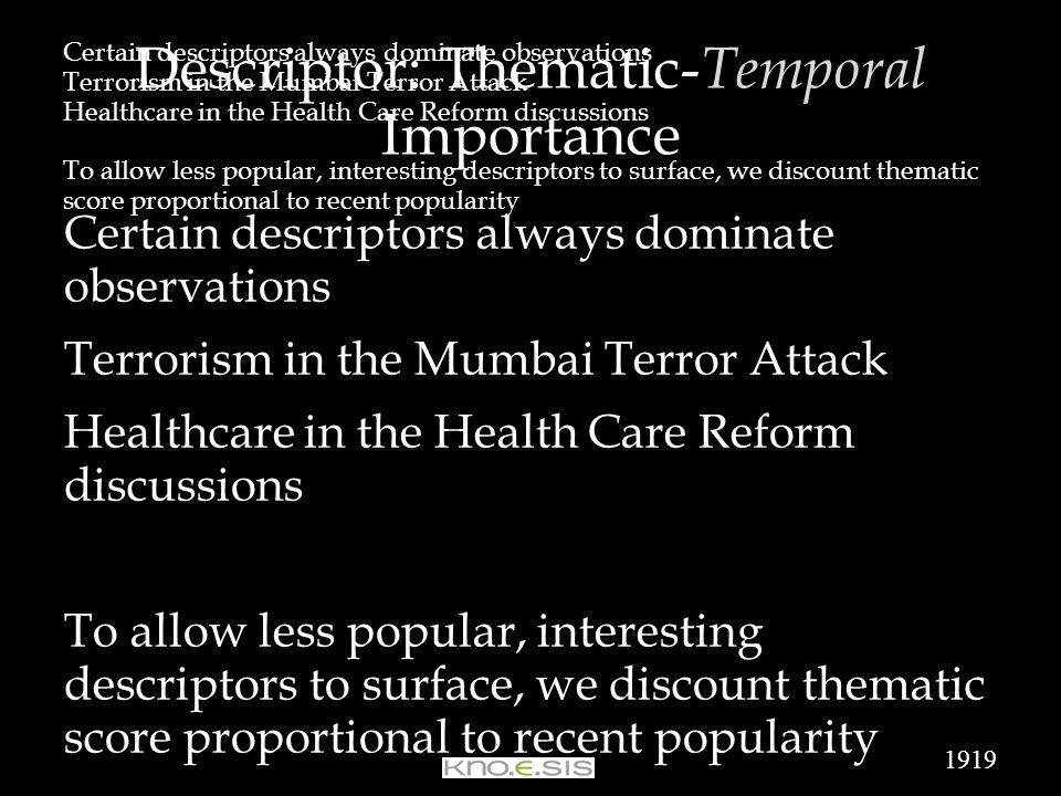 Certain descriptors always dominate observations Terrorism in the Mumbai Terror Attack Healthcare in the Health Care Reform discussions To allow less popular, interesting descriptors to surface, we discount thematic score proportional to recent popularity Certain descriptors always dominate observations Terrorism in the Mumbai Terror Attack Healthcare in the Health Care Reform discussions To allow less popular, interesting descriptors to surface, we discount thematic score proportional to recent popularity Descriptor: Thematic- Temporal Importance 1919