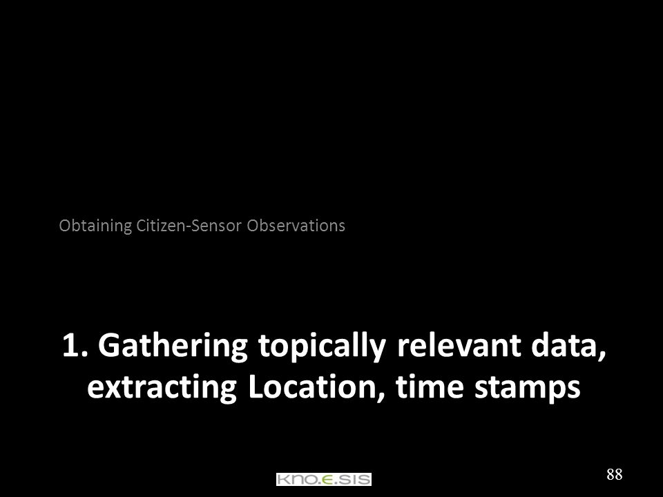 1. Gathering topically relevant data, extracting Location, time stamps Obtaining Citizen-Sensor Observations 88