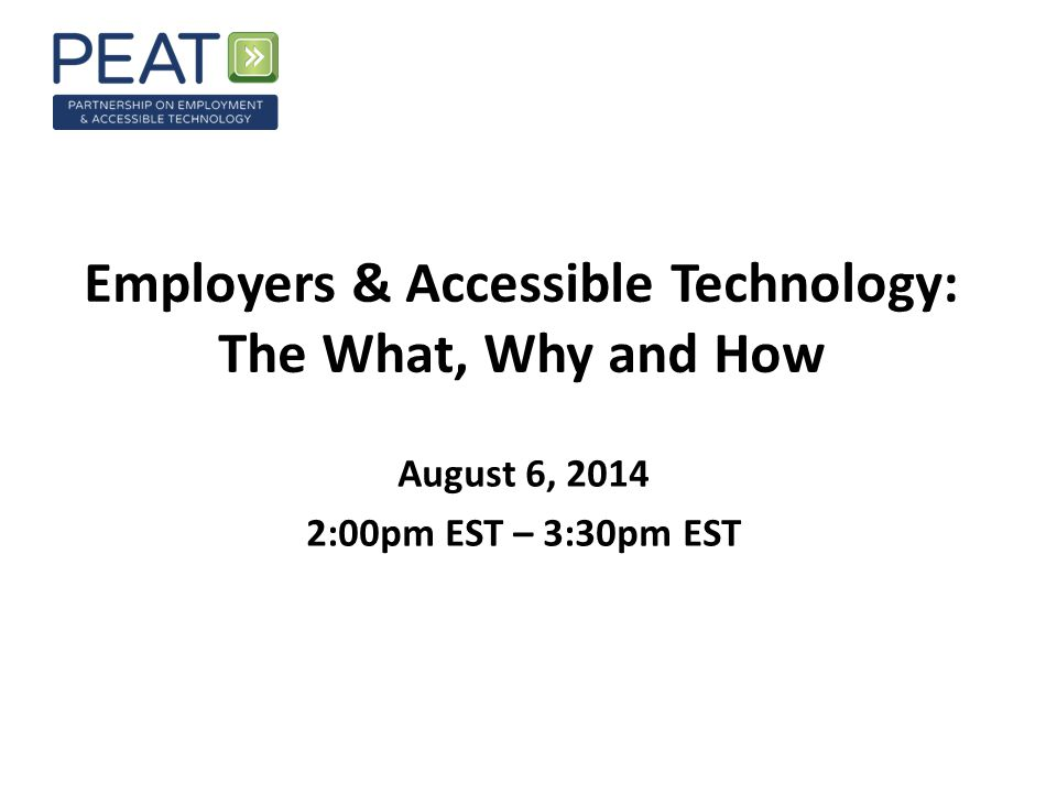 Employers & Accessible Technology: The What, Why and How August 6, 2014 2:00pm EST – 3:30pm EST