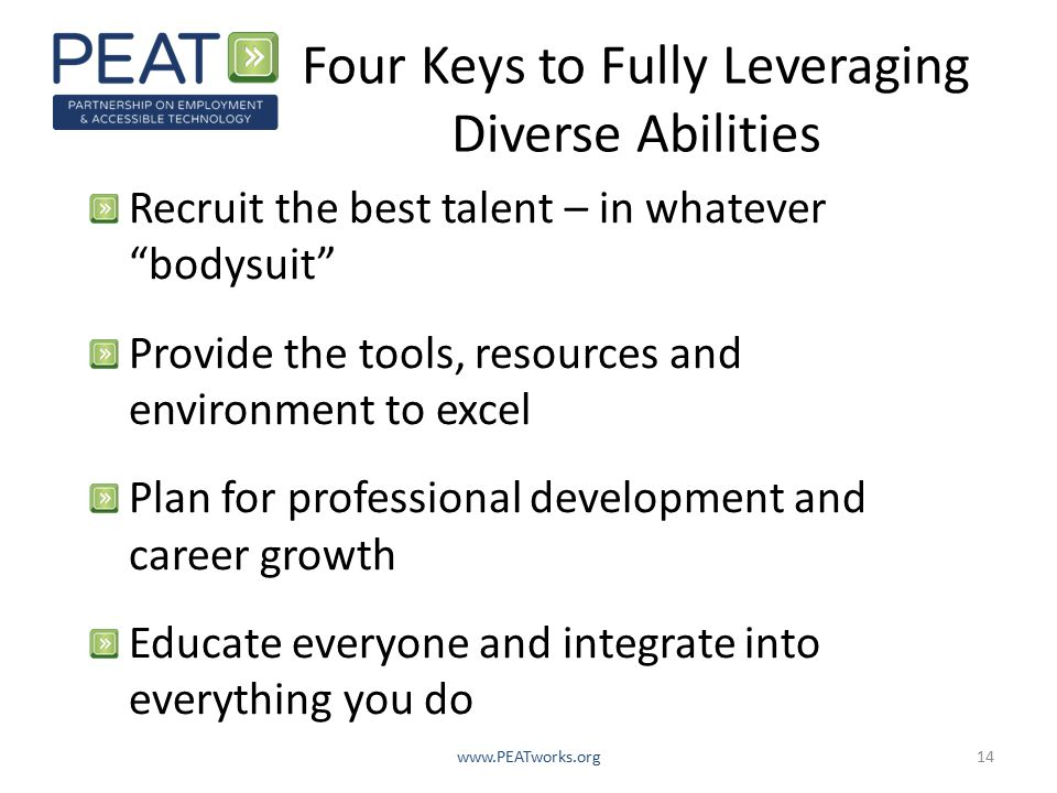 Four Keys to Fully Leveraging Diverse Abilities Recruit the best talent – in whatever bodysuit Provide the tools, resources and environment to excel Plan for professional development and career growth Educate everyone and integrate into everything you do www.PEATworks.org14