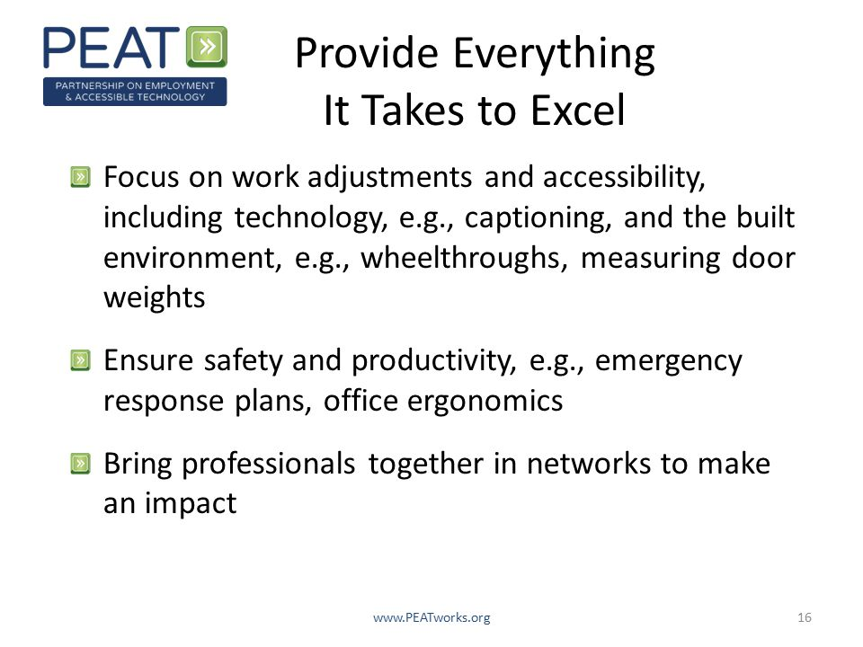 Provide Everything It Takes to Excel Focus on work adjustments and accessibility, including technology, e.g., captioning, and the built environment, e.g., wheelthroughs, measuring door weights Ensure safety and productivity, e.g., emergency response plans, office ergonomics Bring professionals together in networks to make an impact www.PEATworks.org16
