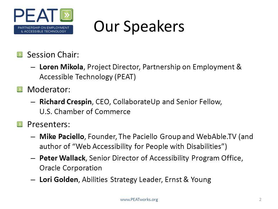 Our Speakers Session Chair: – Loren Mikola, Project Director, Partnership on Employment & Accessible Technology (PEAT) Moderator: – Richard Crespin, CEO, CollaborateUp and Senior Fellow, U.S.