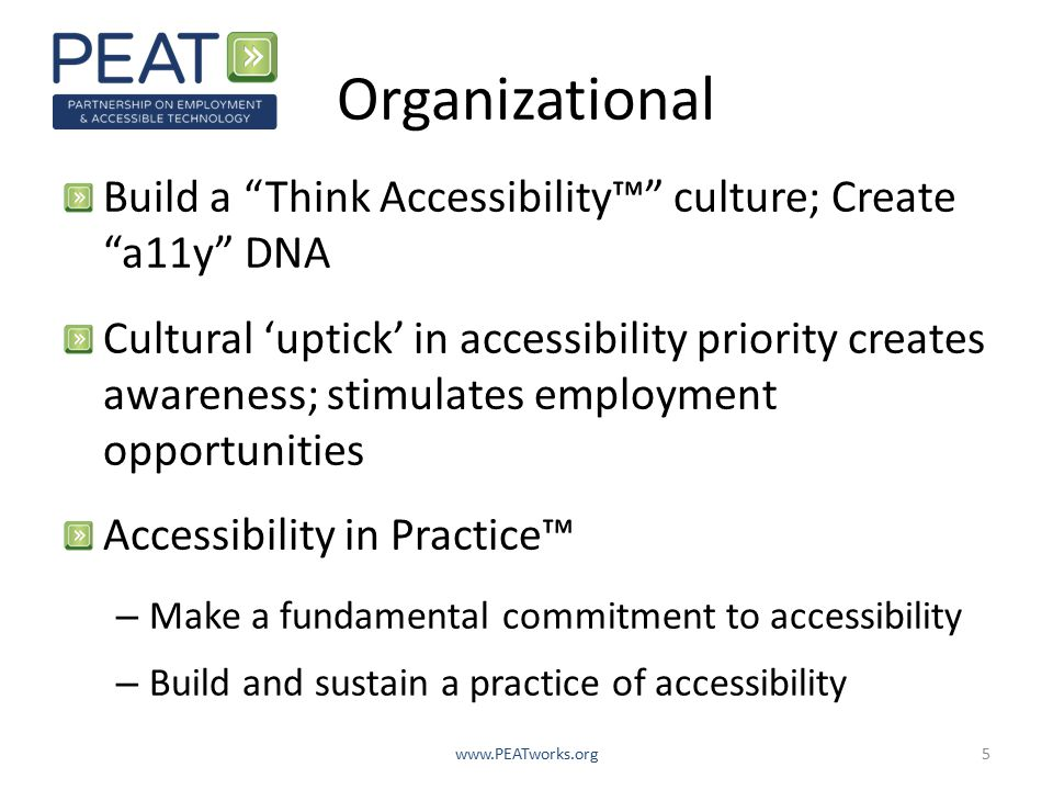 Organizational Build a Think Accessibility™ culture; Create a11y DNA Cultural 'uptick' in accessibility priority creates awareness; stimulates employment opportunities Accessibility in Practice™ – Make a fundamental commitment to accessibility – Build and sustain a practice of accessibility www.PEATworks.org5