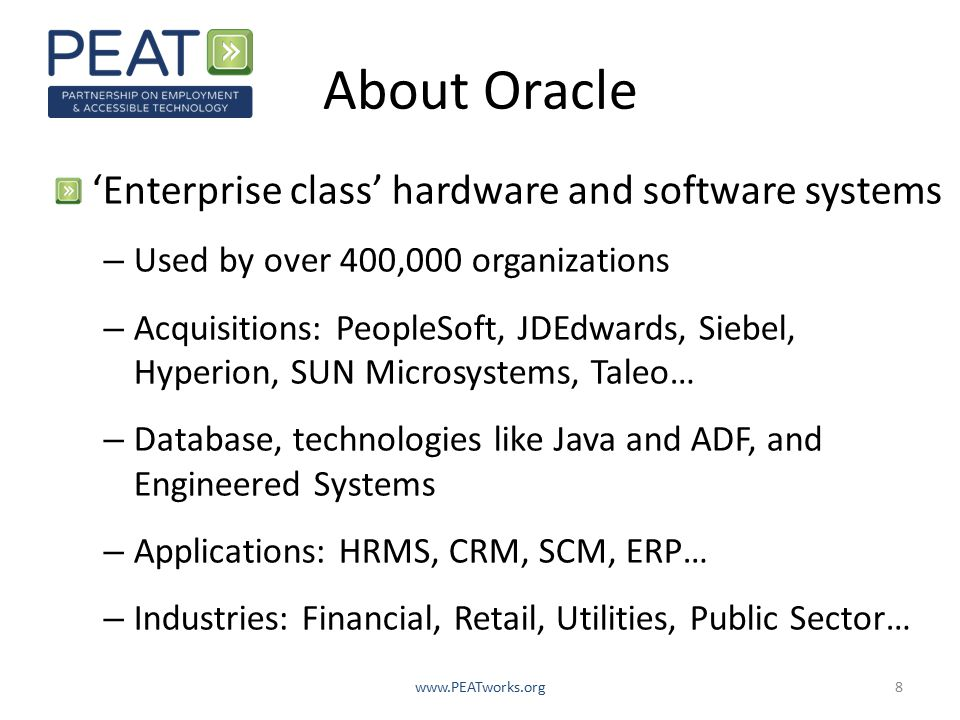 About Oracle 'Enterprise class' hardware and software systems – Used by over 400,000 organizations – Acquisitions: PeopleSoft, JDEdwards, Siebel, Hyperion, SUN Microsystems, Taleo… – Database, technologies like Java and ADF, and Engineered Systems – Applications: HRMS, CRM, SCM, ERP… – Industries: Financial, Retail, Utilities, Public Sector… www.PEATworks.org8