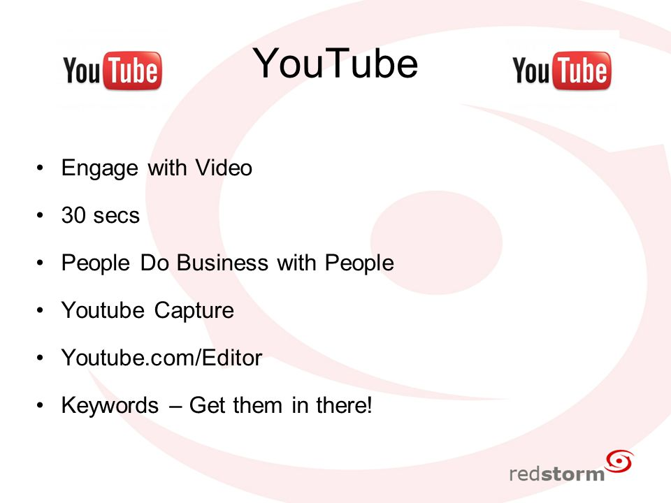 YouTube Engage with Video 30 secs People Do Business with People Youtube Capture Youtube.com/Editor Keywords – Get them in there!