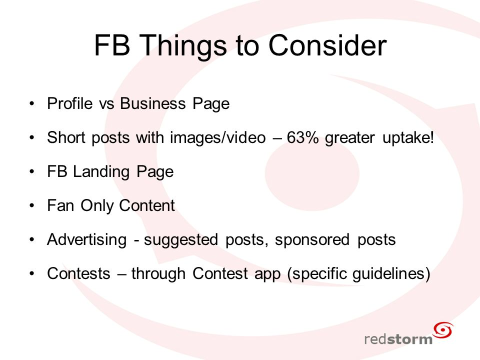 FB Things to Consider Profile vs Business Page Short posts with images/video – 63% greater uptake.