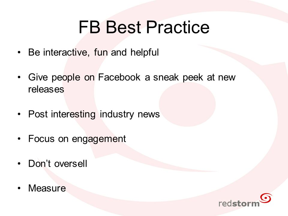 FB Best Practice Be interactive, fun and helpful Give people on Facebook a sneak peek at new releases Post interesting industry news Focus on engagement Don't oversell Measure