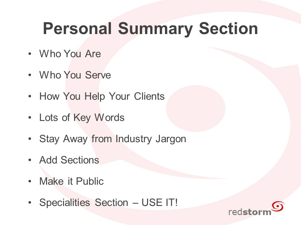 Personal Summary Section Who You Are Who You Serve How You Help Your Clients Lots of Key Words Stay Away from Industry Jargon Add Sections Make it Public Specialities Section – USE IT!