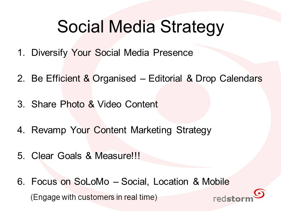 Social Media Strategy 1.Diversify Your Social Media Presence 2.Be Efficient & Organised – Editorial & Drop Calendars 3.Share Photo & Video Content 4.Revamp Your Content Marketing Strategy 5.Clear Goals & Measure!!.