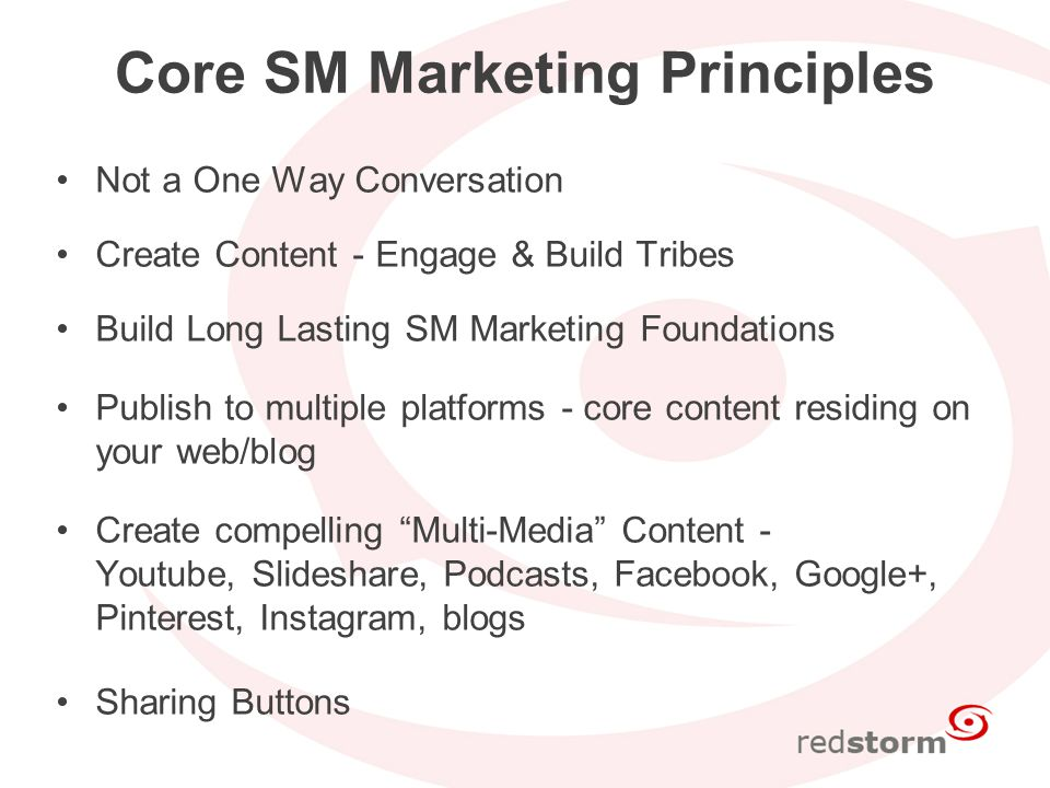 Core SM Marketing Principles Not a One Way Conversation Create Content - Engage & Build Tribes Build Long Lasting SM Marketing Foundations Publish to multiple platforms - core content residing on your web/blog Create compelling Multi-Media Content - Youtube, Slideshare, Podcasts, Facebook, Google+, Pinterest, Instagram, blogs Sharing Buttons