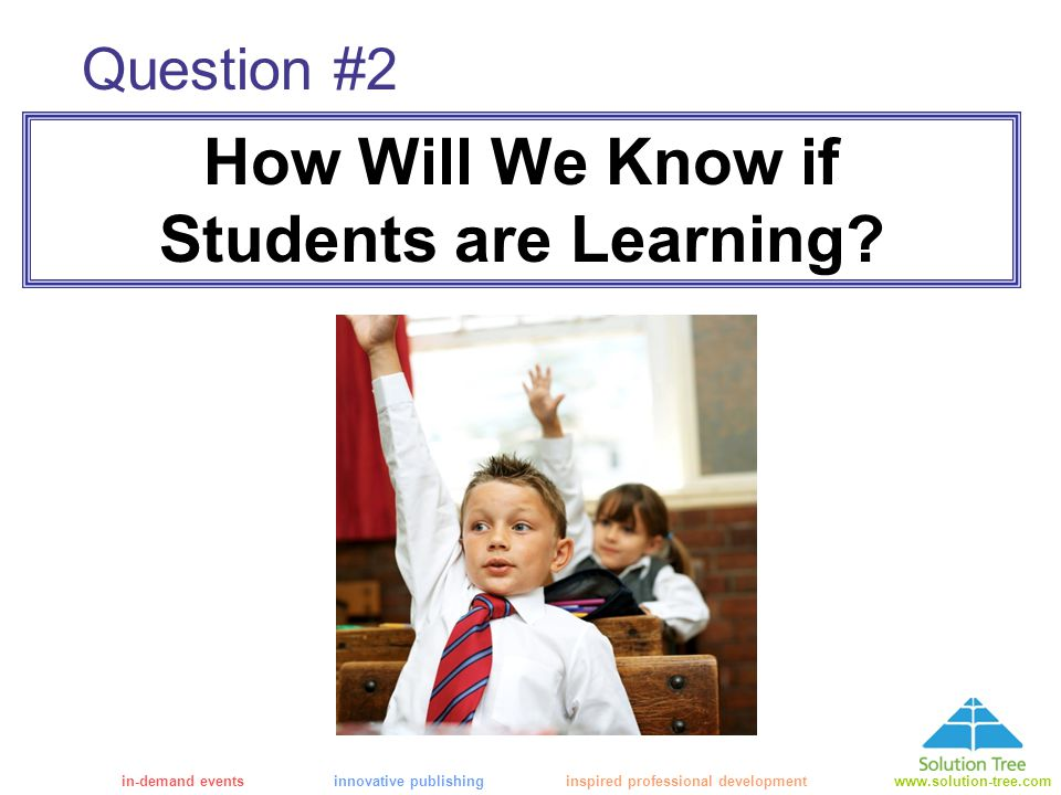 in-demand eventsinnovative publishing inspired professional developmentwww.solution-tree.com Question #2 How Will We Know if Students are Learning