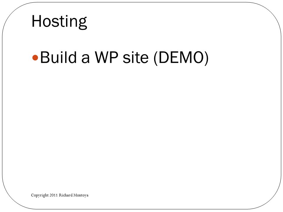 Hosting Build a WP site (DEMO) Copyright 2011 Richard Montoya