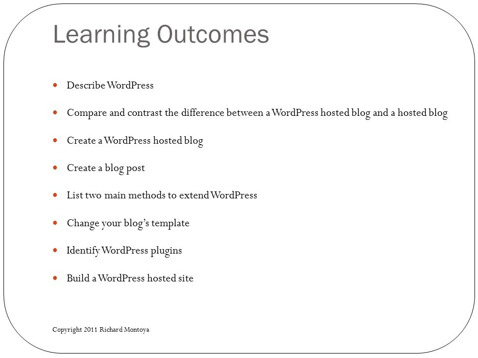 Learning Outcomes Describe WordPress Compare and contrast the difference between a WordPress hosted blog and a hosted blog Create a WordPress hosted blog Create a blog post List two main methods to extend WordPress Change your blog's template Identify WordPress plugins Build a WordPress hosted site Copyright 2011 Richard Montoya