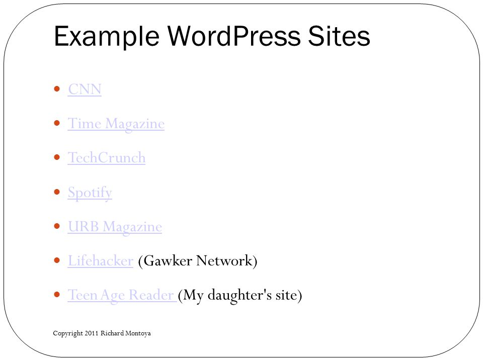 Example WordPress Sites CNN Time Magazine TechCrunch Spotify URB Magazine Lifehacker (Gawker Network) Lifehacker Teen Age Reader (My daughter s site) Teen Age Reader Copyright 2011 Richard Montoya
